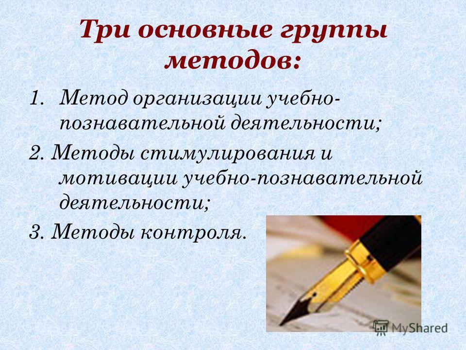 Три основные группы методов: 1.Метод организации учебно- познавательной деятельности; 2. Методы стимулирования и мотивации учебно-познавательной деятельности; 3. Методы контроля.