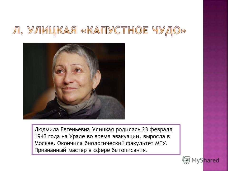 Людмила Евгеньевна Улицкая родилась 23 февраля 1943 года на Урале во время эвакуации, выросла в Москве. Окончила биологический факультет МГУ. Признанный мастер в сфере бытописания.