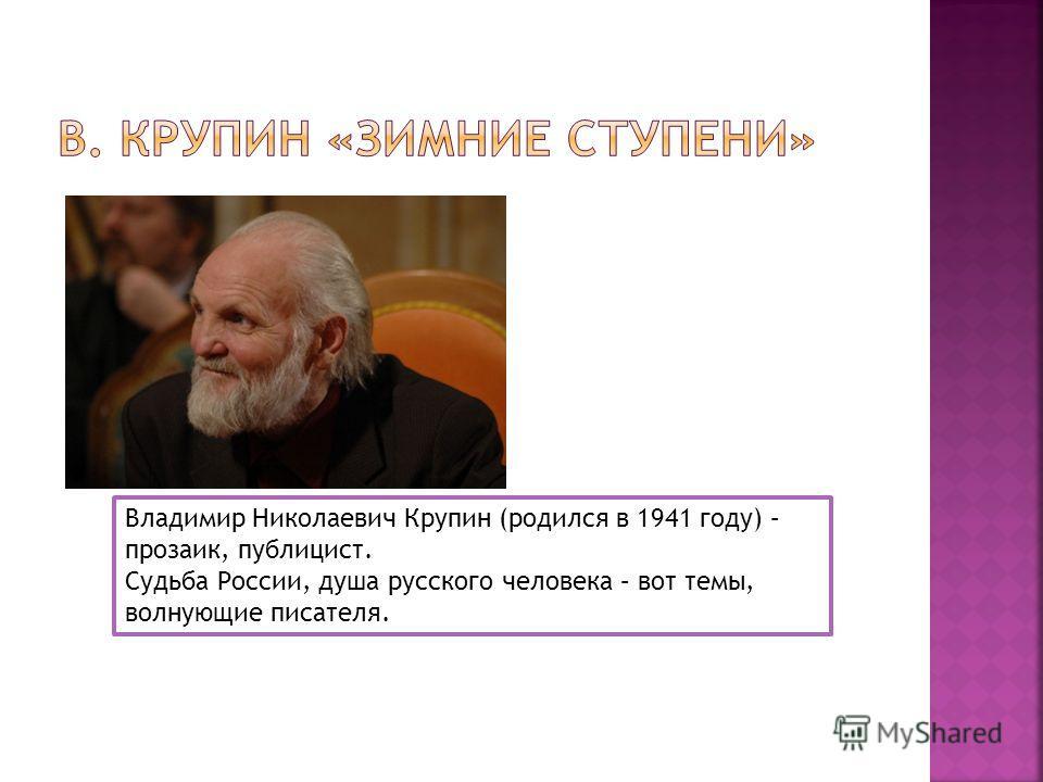 Владимир Николаевич Крупин (родился в 1941 году) – прозаик, публицист. Судьба России, душа русского человека – вот темы, волнующие писателя.