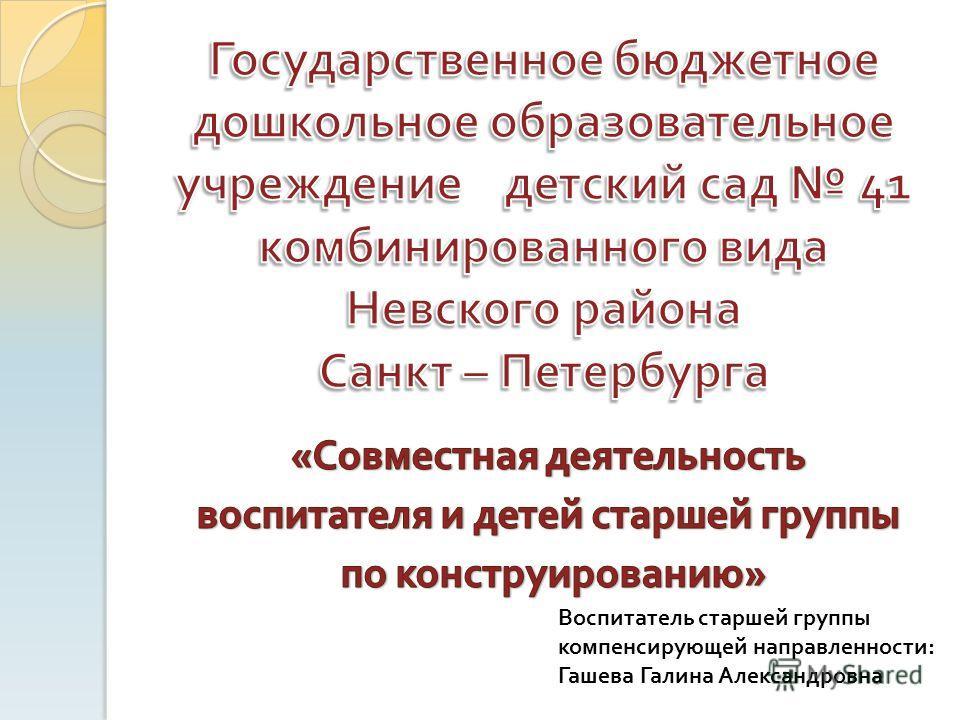 Воспитатель старшей группы компенсирующей направленности: Гашева Галина Александровна