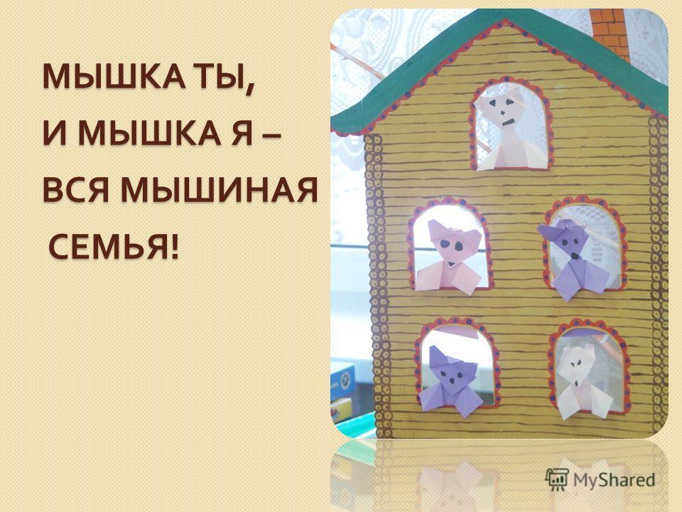 МЫШКА ТЫ, И МЫШКА Я – ВСЯ МЫШИНАЯ СЕМЬЯ !