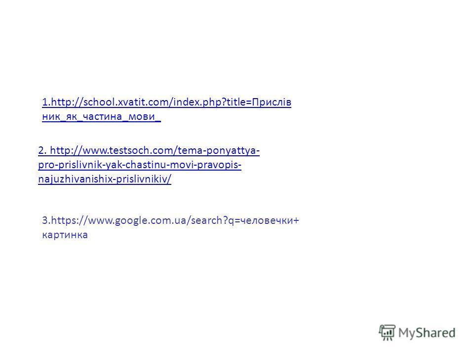 1.http://school.xvatit.com/index.php?title=Прислів ник_як_частина_мови_ 2. http://www.testsoch.com/tema-ponyattya- pro-prislivnik-yak-chastinu-movi-pravopis- najuzhivanishix-prislivnikiv/ 3.https://www.google.com.ua/search?q=человечки+ картинка