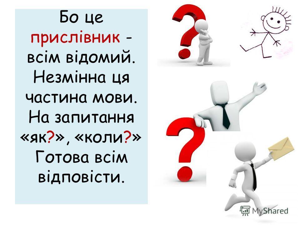 Бо це прислівник - всім відомий. Незмінна ця частина мови. На запитання «як?», «коли?» Готова всім відповісти.