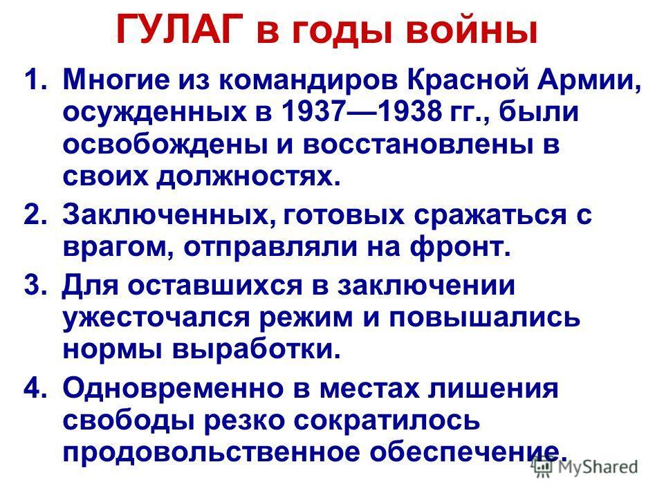 ГУЛАГ в годы войны 1.Многие из командиров Красной Армии, осужденных в 19371938 гг., были освобождены и восстановлены в своих должностях. 2.Заключенных, готовых сражаться с врагом, отправляли на фронт. 3.Для оставшихся в заключении ужесточался режим и