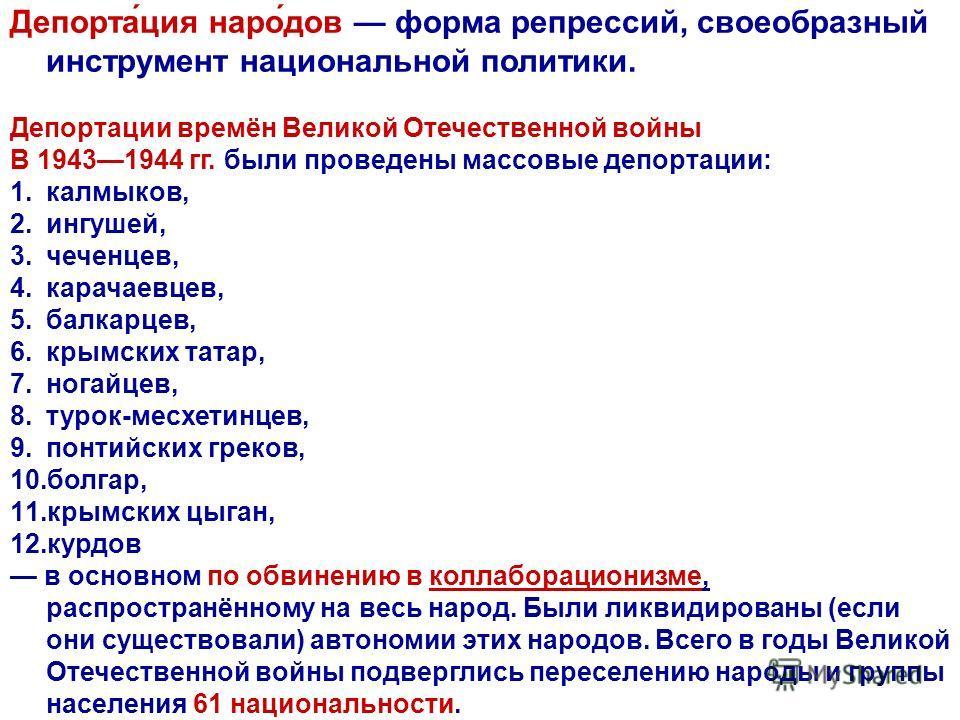 Депорта́ция наро́дов форма репрессий, своеобразный инструмент национальной политики. Депортации времён Великой Отечественной войны В 19431944 гг. были проведены массовые депортации: 1.калмыков, 2.ингушей, 3.чеченцев, 4.карачаевцев, 5.балкарцев, 6.кры