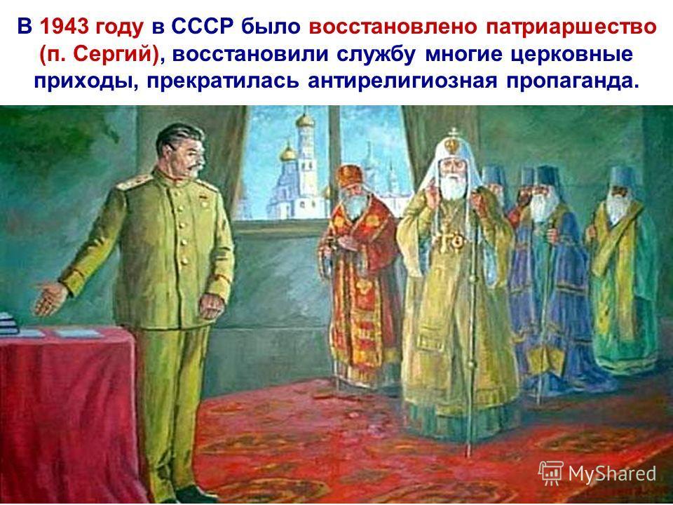 В 1943 году в СССР было восстановлено патриаршество (п. Сергий), восстановили службу многие церковные приходы, прекратилась антирелигиозная пропаганда.