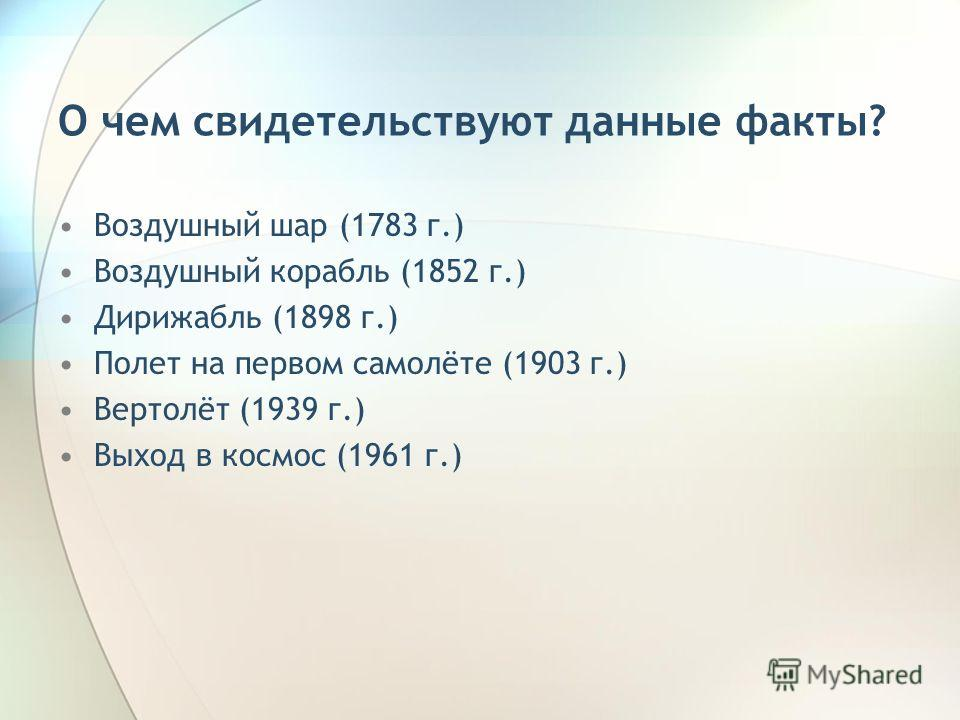 О чем свидетельствуют данные факты? Воздушный шар (1783 г.) Воздушный корабль (1852 г.) Дирижабль (1898 г.) Полет на первом самолёте (1903 г.) Вертолёт (1939 г.) Выход в космос (1961 г.)