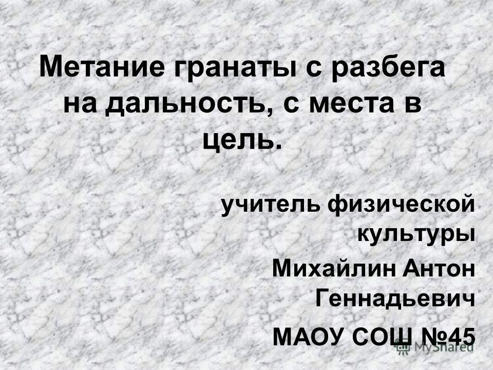 Метание гранаты с разбега на дальность, с места в цель. учитель физической культуры Михайлин Антон Геннадьевич МАОУ СОШ 45