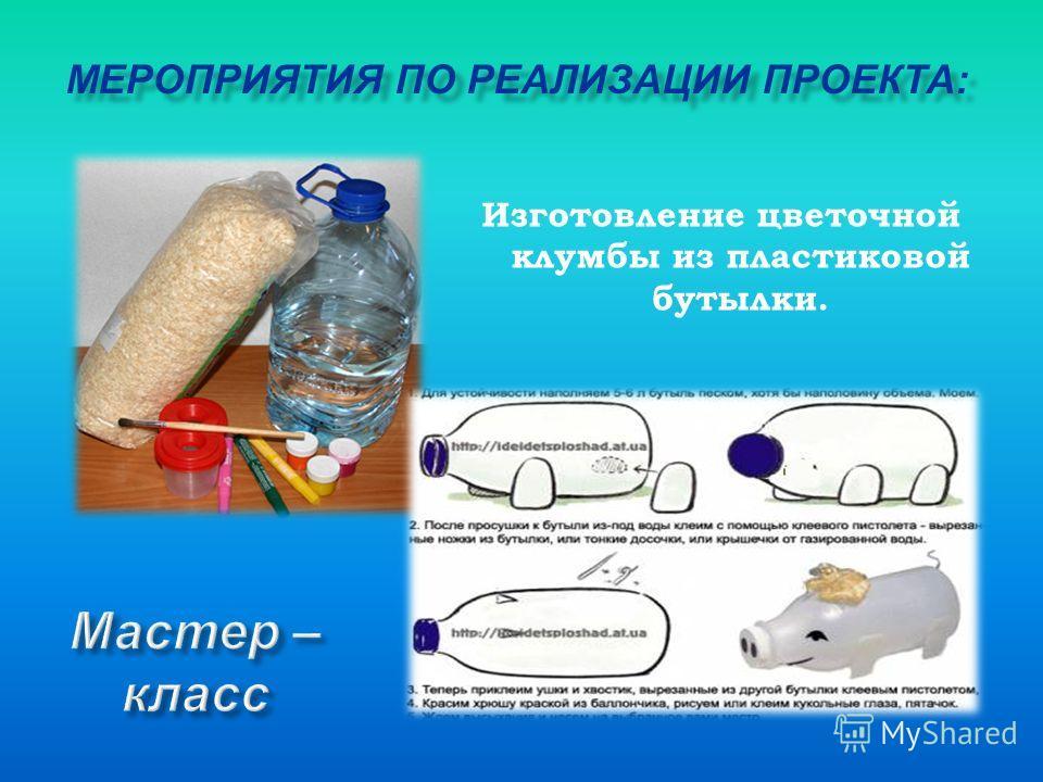 Изготовление цветочной клумбы из пластиковой бутылки. МЕРОПРИЯТИЯ ПО РЕАЛИЗАЦИИ ПРОЕКТА: