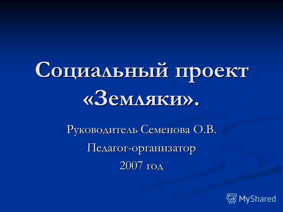 Социальный проект «Земляки». Руководитель Семенова О.В. Педагог-организатор 2007 год