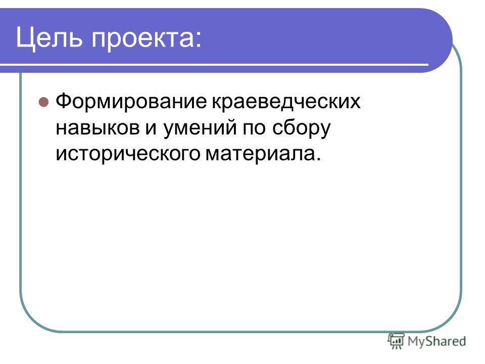 Цель проекта: Формирование краеведческих навыков и умений по сбору исторического материала.