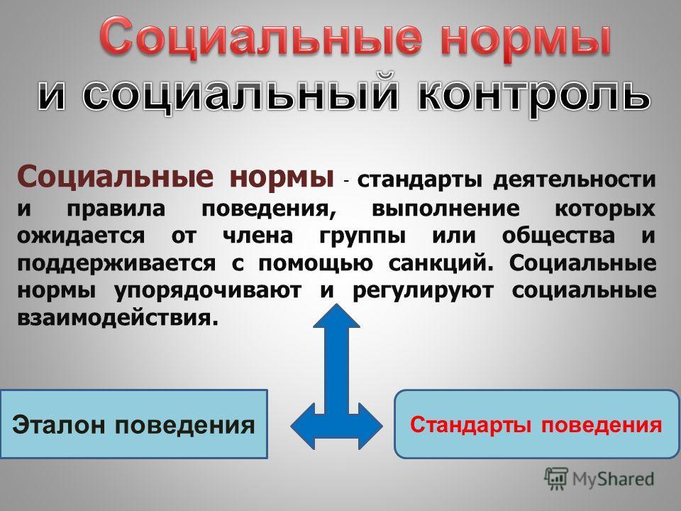 Социальные нормы - стандарты деятельности и правила поведения, выполнение которых ожидается от члена группы или общества и поддерживается с помощью санкций. Социальные нормы упорядочивают и регулируют социальные взаимодействия. Эталон поведения Станд