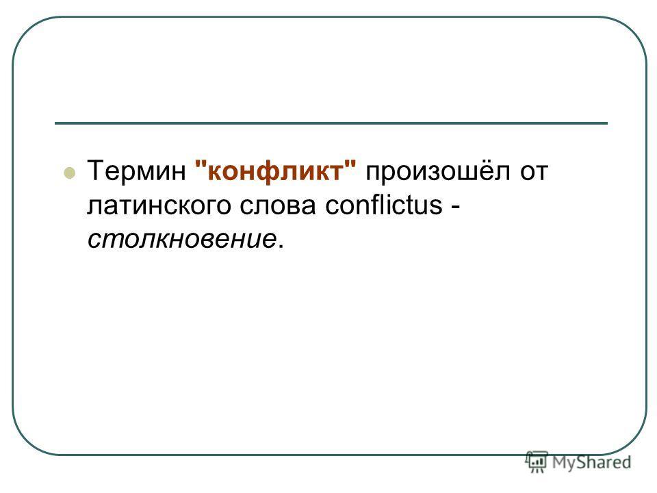 Термин конфликт произошёл от латинского слова conflictus - столкновение.