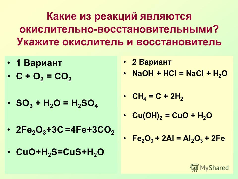 Какие из реакций являются окислительно-восстановительными? Укажите окислитель и восстановитель 1 Вариант С + О 2 = СО 2 SO 3 + H 2 O = H 2 SO 4 2Fe 2 O 3 +3C =4Fe+3CO 2 CuO+H 2 S=CuS+H 2 O 2 Вариант NaOH + HCl = NaCl + H 2 O CH 4 = C + 2H 2 Сu(OH) 2