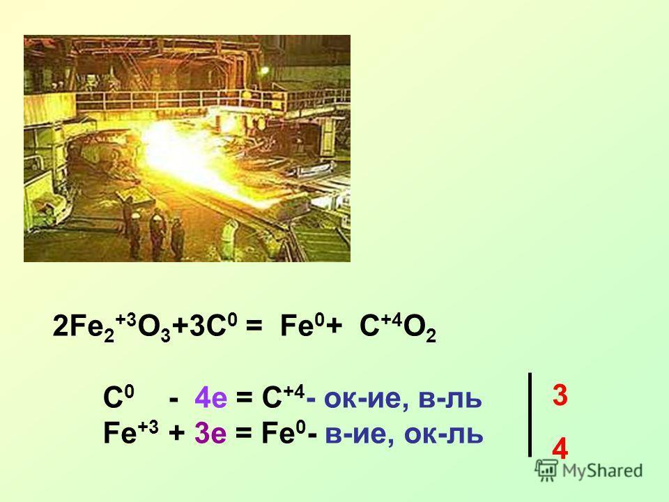 2Fe 2 +3 O 3 +3C 0 = Fe 0 + C +4 O 2 C 0 - 4e = C +4 - ок-ие, в-ль Fe +3 + 3e = Fe 0 - в-ие, ок-ль 3 4