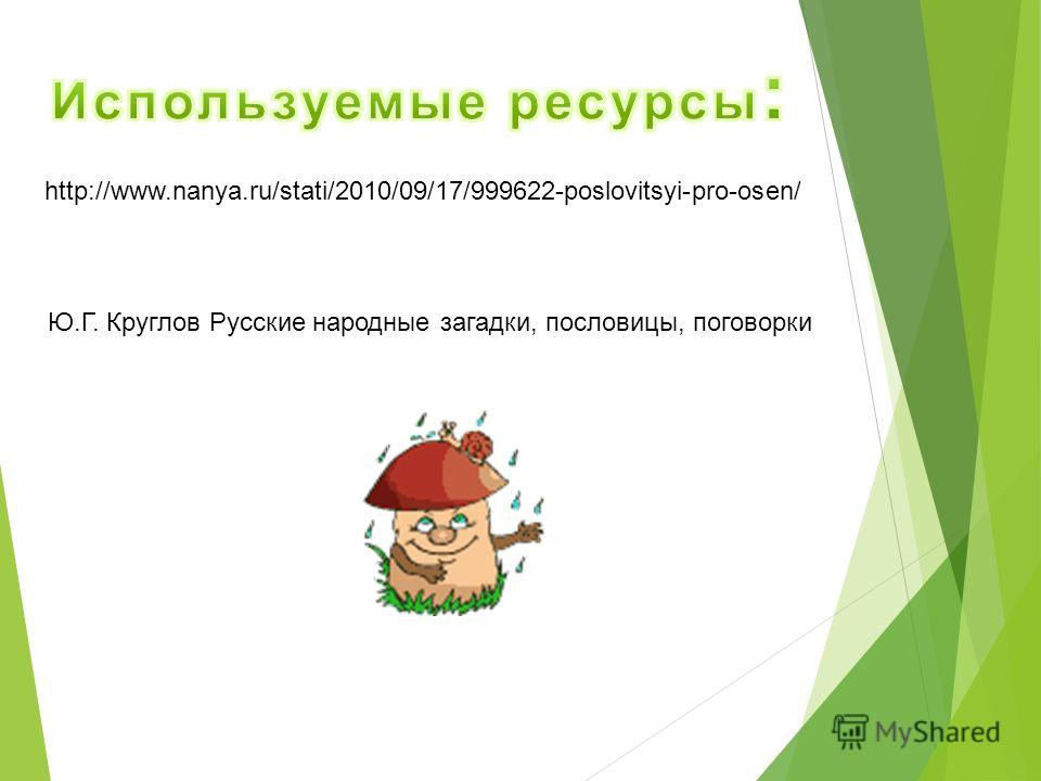 http://www.nanya.ru/stati/2010/09/17/999622-poslovitsyi-pro-osen/ Ю.Г. Круглов Русские народные загадки, пословицы, поговорки