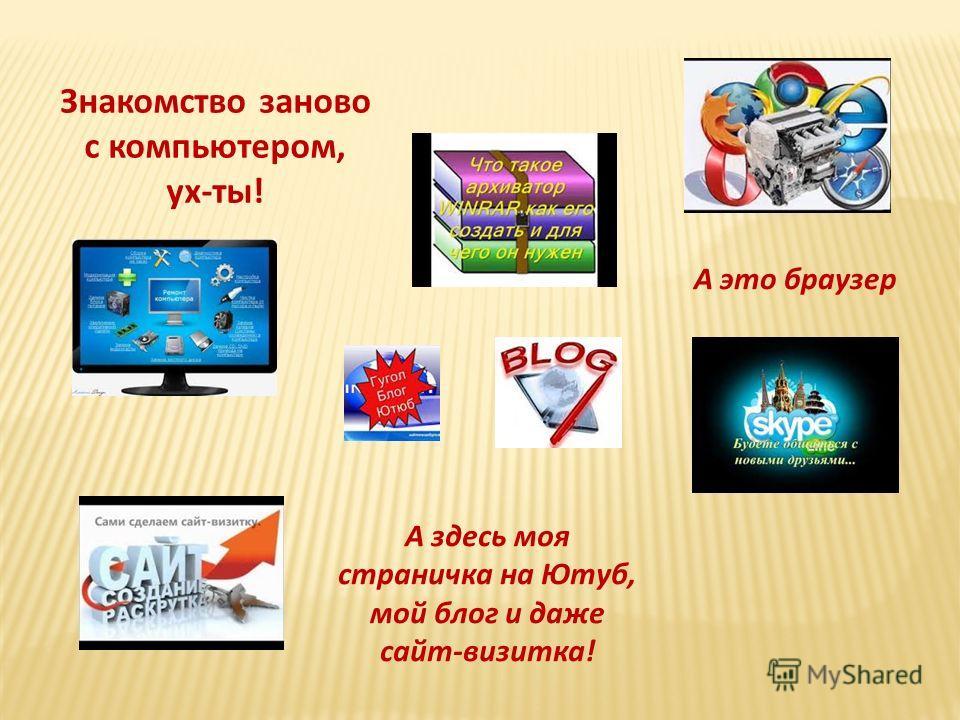 Знакомство заново с компьютером, ух-ты! А это браузер А здесь моя страничка на Ютуб, мой блог и даже сайт-визитка!