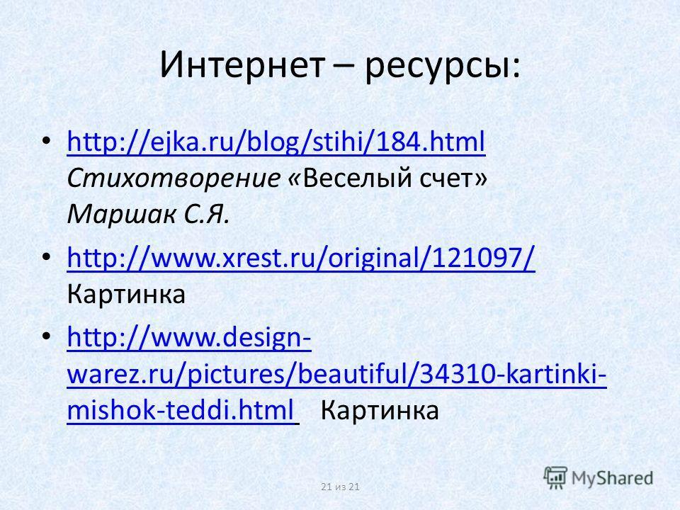 Интернет – ресурсы: http://ejka.ru/blog/stihi/184.html Стихотворение «Веселый счет» Маршак С.Я. http://ejka.ru/blog/stihi/184.html http://www.xrest.ru/original/121097/ Картинка http://www.xrest.ru/original/121097/ http://www.design- warez.ru/pictures