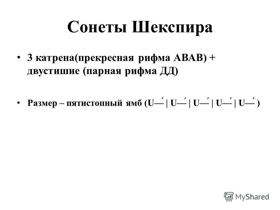 Сонеты Шекспира 3 катрена(прекресная рифма АВАВ) + двустишие (парная рифма ДД) Размер – пятистопный ямб (Ú | Ú | Ú | Ú | Ú )