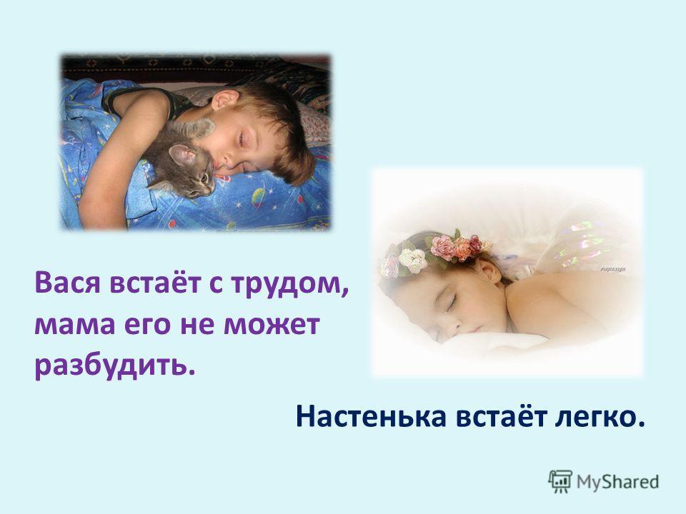 Настенька встаёт легко. Вася встаёт с трудом, мама его не может разбудить.