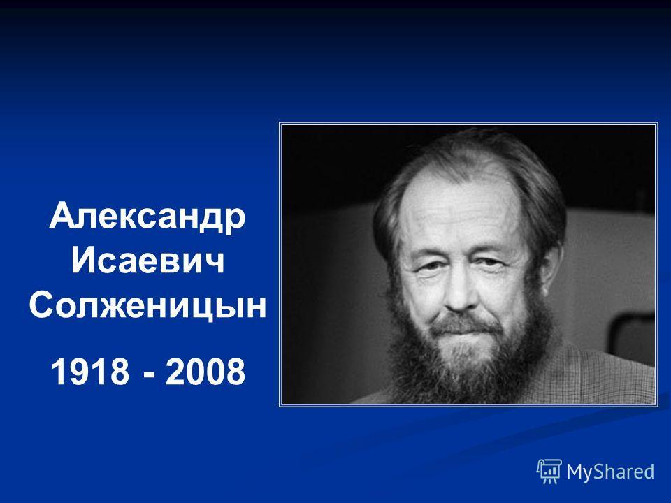 Александр Исаевич Солженицын 1918 - 2008