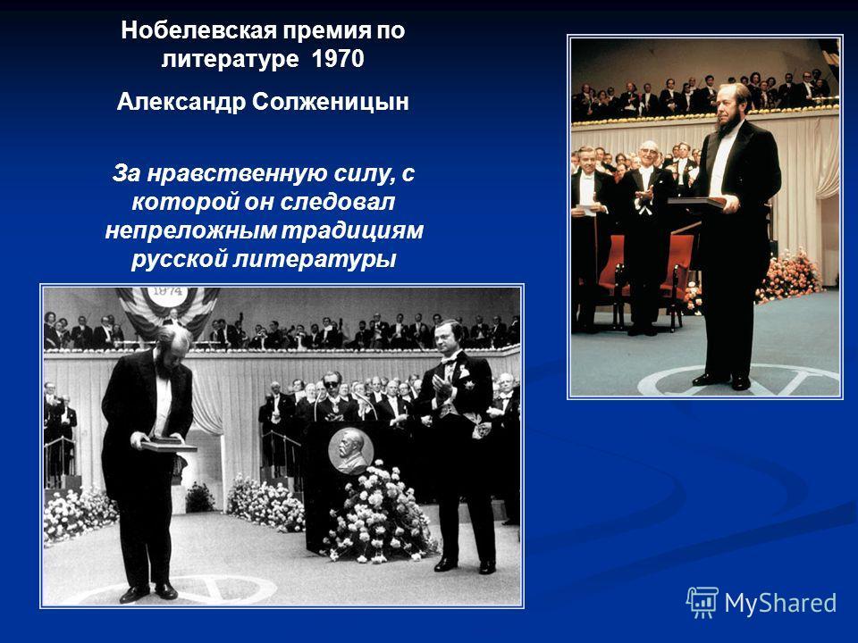 Нобелевская премия по литературе 1970 Александр Солженицын За нравственную силу, с которой он следовал непреложным традициям русской литературы