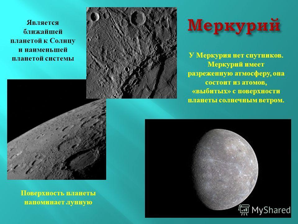 Поверхность планеты напоминает лунную Является ближайшей планетой к Солнцу и наименьшей планетой системы У Меркурия нет спутников. Меркурий имеет разреженную атмосферу, она состоит из атомов, «выбитых» с поверхности планеты солнечным ветром.