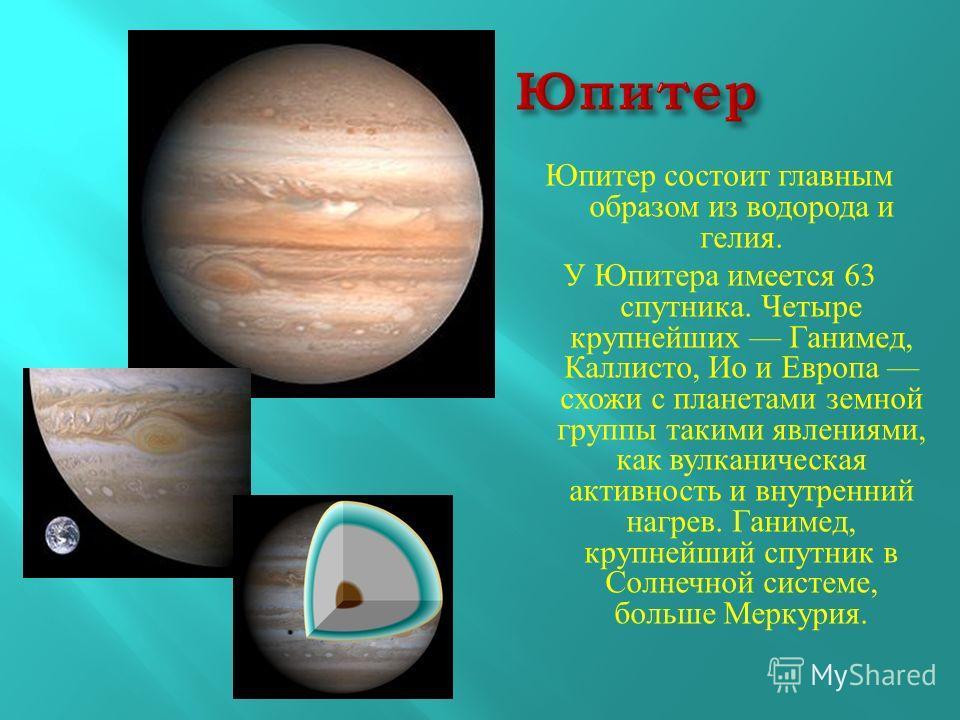 Юпитер состоит главным образом из водорода и гелия. У Юпитера имеется 63 спутника. Четыре крупнейших Ганимед, Каллисто, Ио и Европа схожи с планетами земной группы такими явлениями, как вулканическая активность и внутренний нагрев. Ганимед, крупнейши