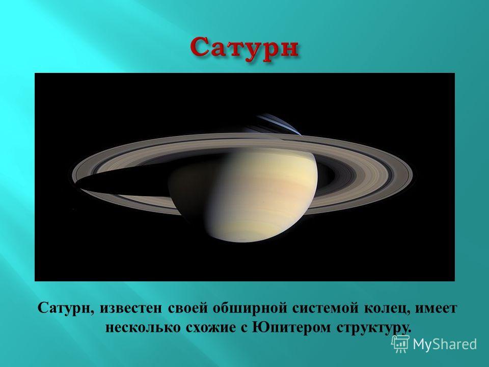 Сатурн, известен своей обширной системой колец, имеет несколько схожие с Юпитером структуру.