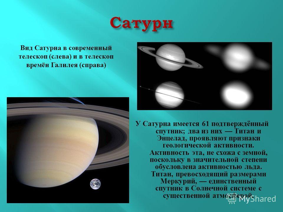 У Сатурна имеется 61 подтверждённый спутник ; два из них Титан и Энцелад, проявляют признаки геологической активности. Активность эта, не схожа с земной, поскольку в значительной степени обусловлена активностью льда. Титан, превосходящий размерами Ме