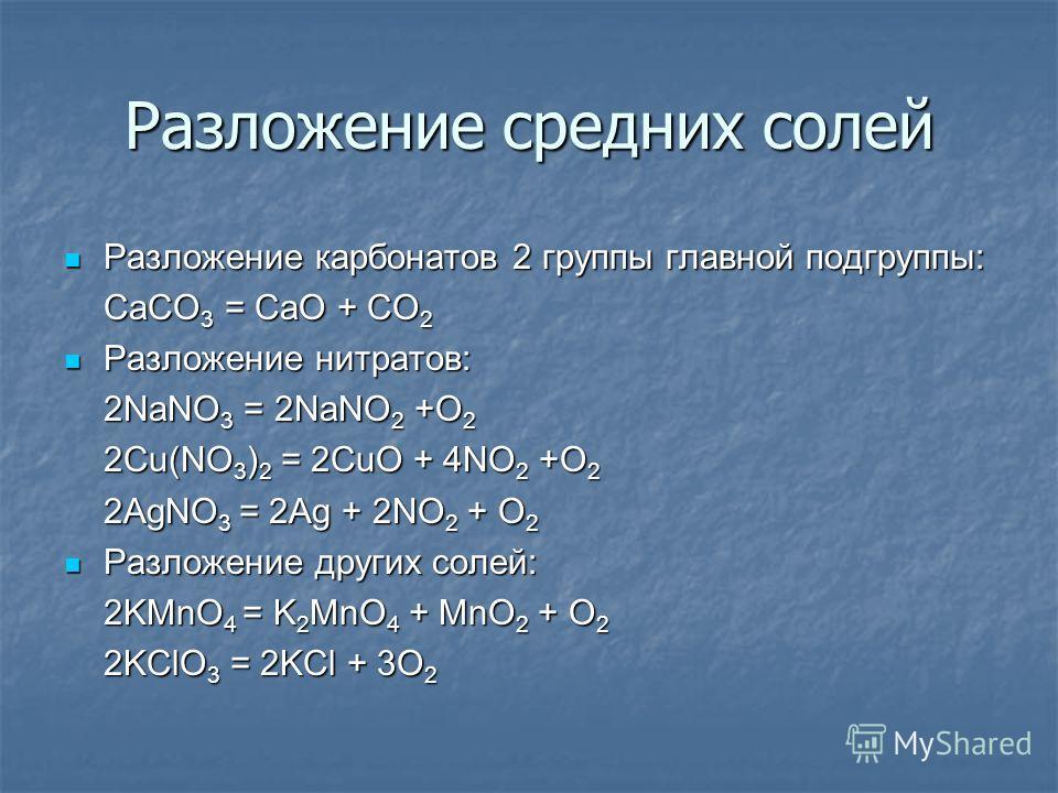 Разложение средних солей Разложение карбонатов 2 группы главной подгруппы: CaCO3 = CaO + CO2 Разложение нитратов: 2NaNO3 = 2NaNO2 +O2 2Cu(NO3)2 = 2CuO + 4NO2 +O2 2AgNO3 = 2Ag + 2NO2 + O2 Разложение других солей: 2KMnO4 = K2MnO4 + MnO2 + O2 2KClO3 = 2