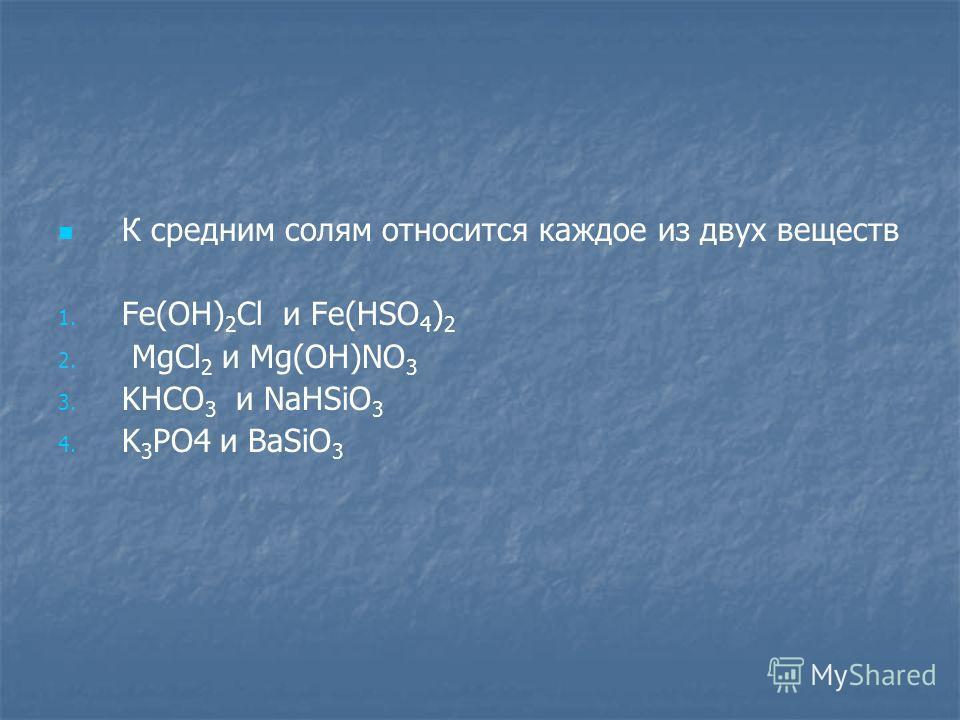 К средним солям относится каждое из двух веществ 1. 1. Fe(OH) 2 Cl и Fe(HSO 4 ) 2 2. 2. MgCl 2 и Mg(OH)NO 3 3. 3. KHCO 3 и NaHSiO 3 4. 4. K 3 PO4 и BaSiO 3
