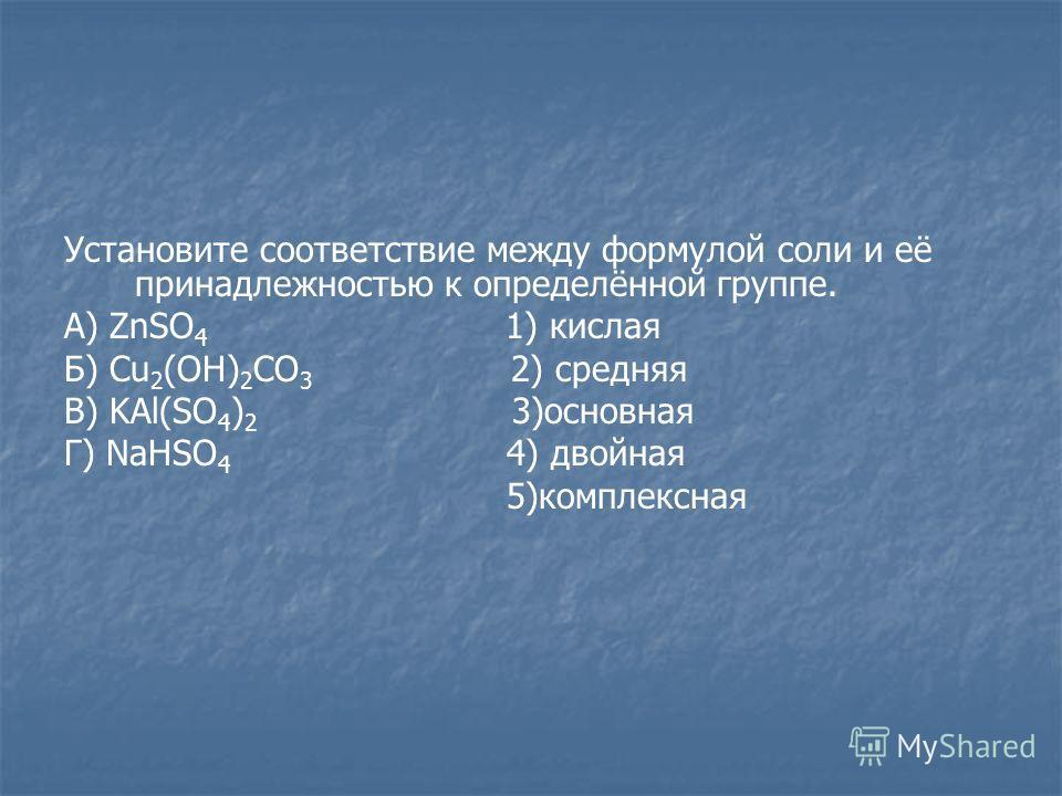 Установите соответствие между формулой соли и её принадлежностью к определённой группе. А) ZnSO 4 1) кислая Б) Cu 2 (OH) 2 CO 3 2) средняя В) KAl(SO 4 ) 2 3)основная Г) NaHSO 4 4) двойная 5)комплексная