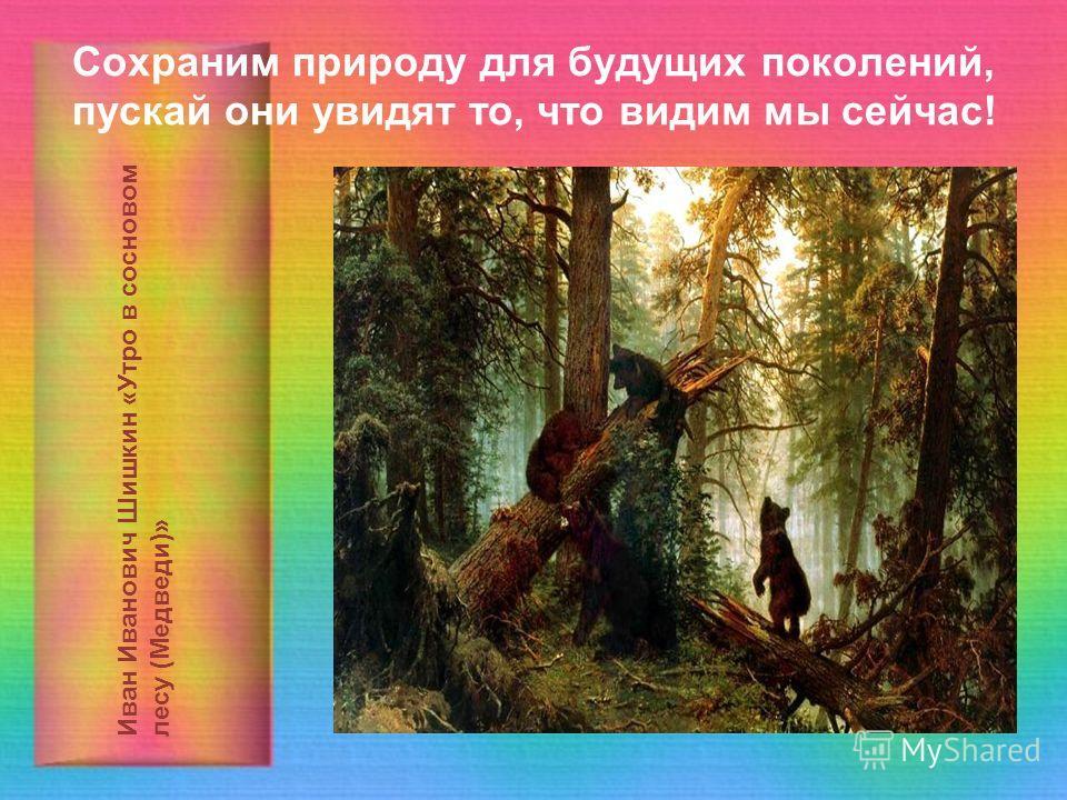Сохраним природу для будущих поколений, пускай они увидят то, что видим мы сейчас! Иван Иванович Шишкин «Утро в сосновом лесу (Медведи)»