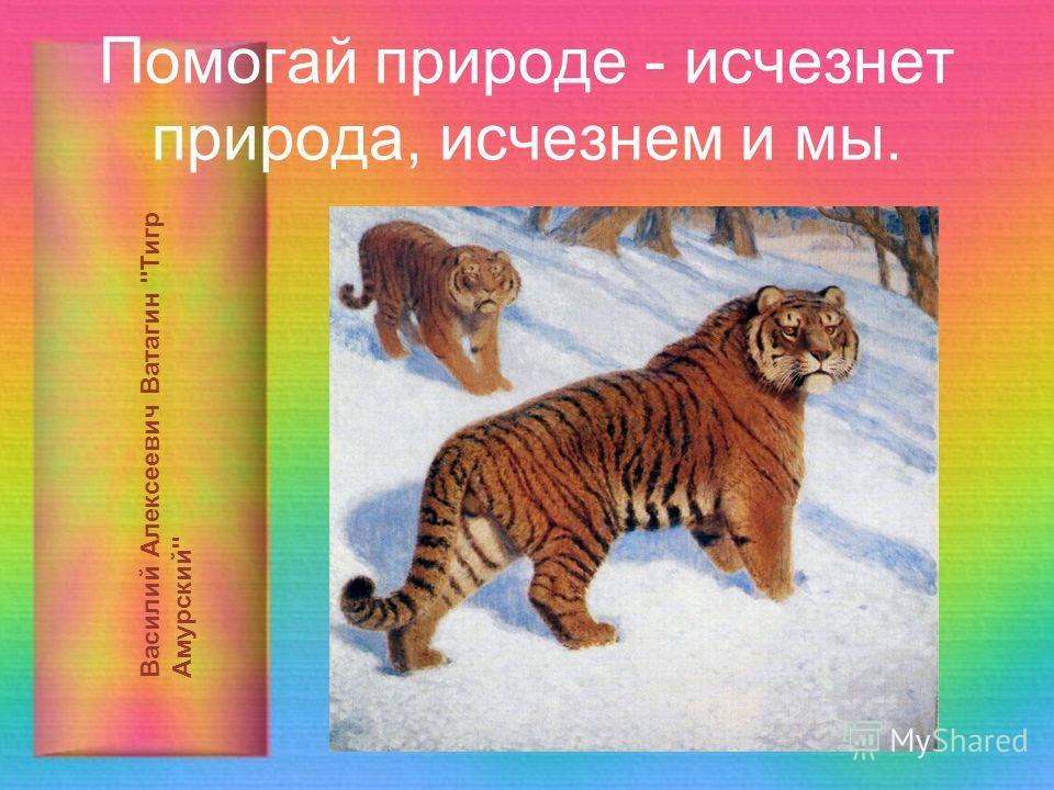 Помогай природе - исчезнет природа, исчезнем и мы. Василий Алексеевич Ватагин Тигр Амурский