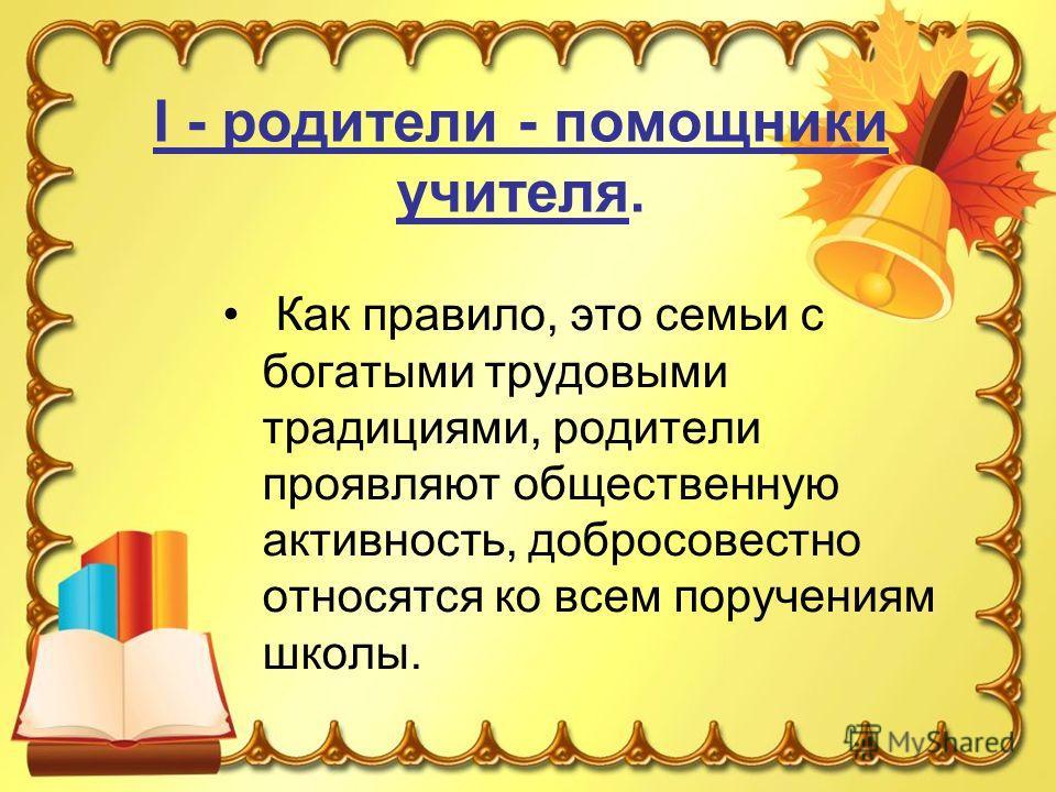 I - родители - помощники учителя. Как правило, это семьи с богатыми трудовыми традициями, родители проявляют общественную активность, добросовестно относятся ко всем поручениям школы.