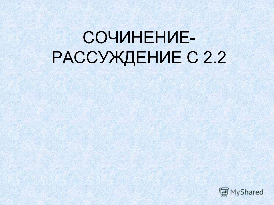 СОЧИНЕНИЕ- РАССУЖДЕНИЕ С 2.2