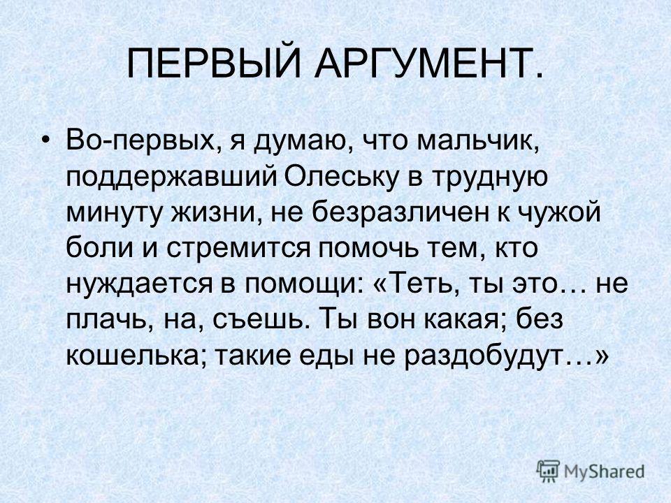 ПЕРВЫЙ АРГУМЕНТ. Во-первых, я думаю, что мальчик, поддержавший Олеську в трудную минуту жизни, не безразличен к чужой боли и стремится помочь тем, кто нуждается в помощи: «Теть, ты это… не плачь, на, съешь. Ты вон какая; без кошелька; такие еды не ра