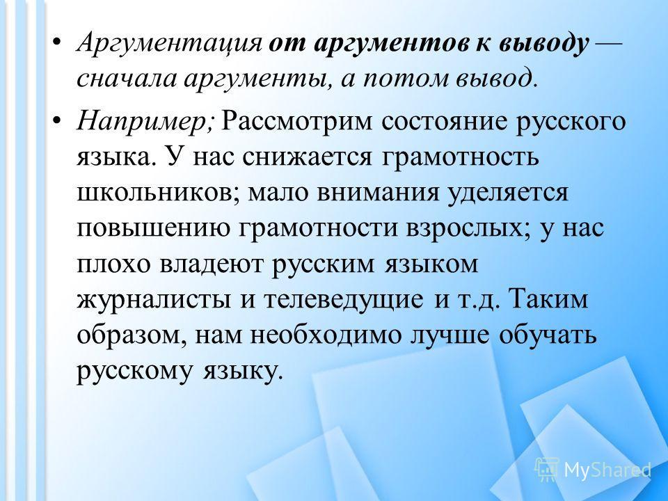 Аргументация от аргументов к выводу сначала аргументы, а потом вывод. Например; Рассмотрим состояние русского языка. У нас снижается грамотность школьников; мало внимания уделяется повышению грамотности взрослых; у нас плохо владеют русским языком жу