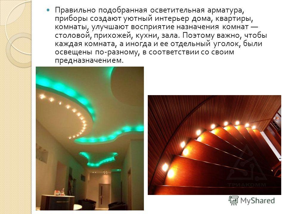 Правильно подобранная осветительная арматура, приборы создают уютный интерьер дома, квартиры, комнаты, улучшают восприятие назначения комнат столовой, прихожей, кухни, зала. Поэтому важно, чтобы каждая комната, а иногда и ее отдельный уголок, были ос