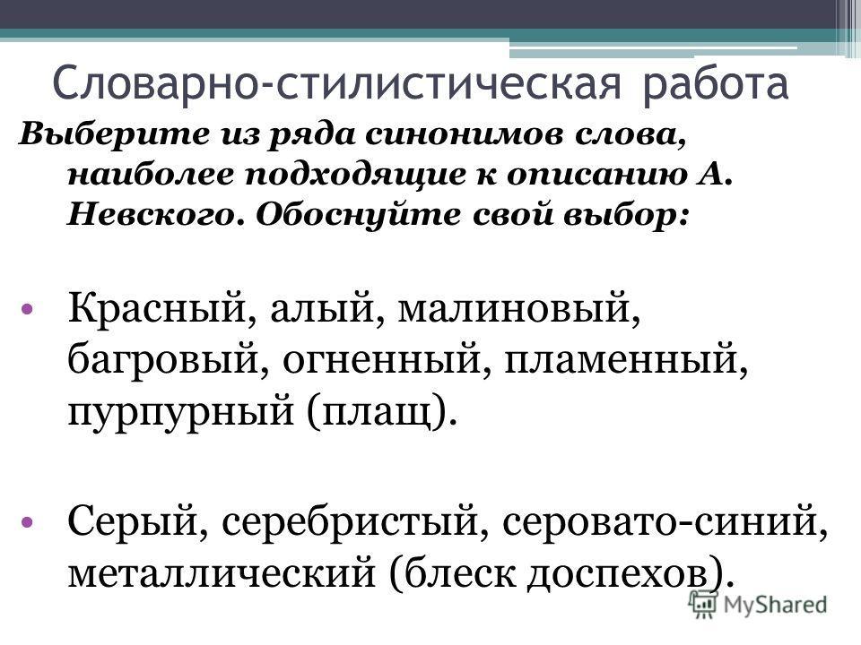 Словарно-стилистическая работа Выберите из ряда синонимов слова, наиболее подходящие к описанию А. Невского. Обоснуйте свой выбор: Красный, алый, малиновый, багровый, огненный, пламенный, пурпурный (плащ). Серый, серебристый, серовато-синий, металлич