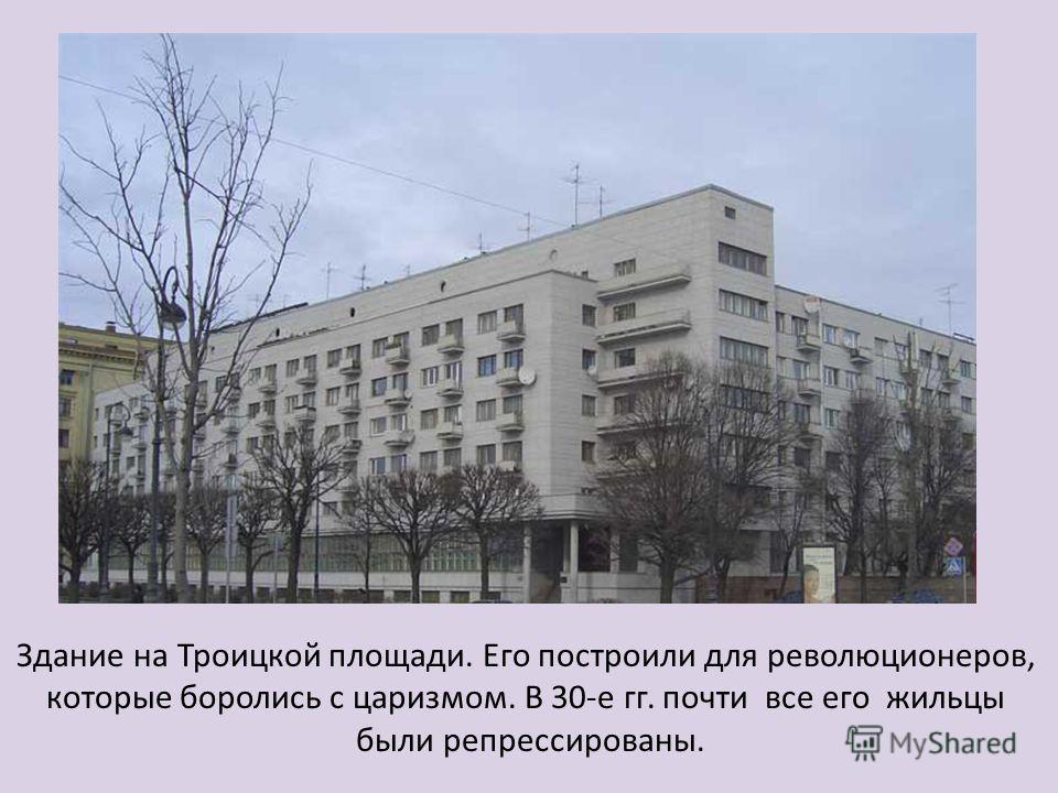 Здание на Троицкой площади. Его построили для революционеров, которые боролись с царизмом. В 30-е гг. почти все его жильцы были репрессированы.