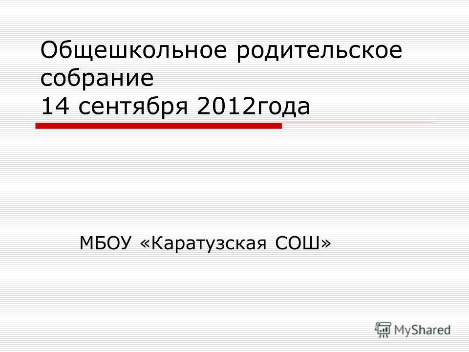 Общешкольное родительское собрание 14 сентября 2012года МБОУ «Каратузская СОШ»