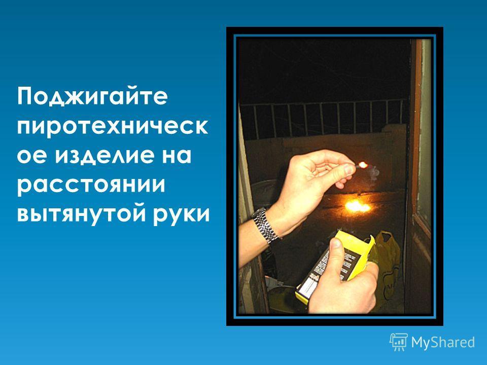 Поджигайте пиротехническ ое изделие на расстоянии вытянутой руки