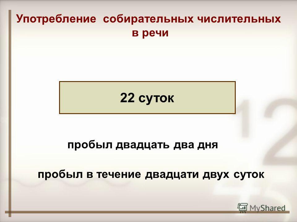 22 суток Употребление собирательных числительных в речи пробыл двадцать два дня пробыл в течение двадцати двух суток