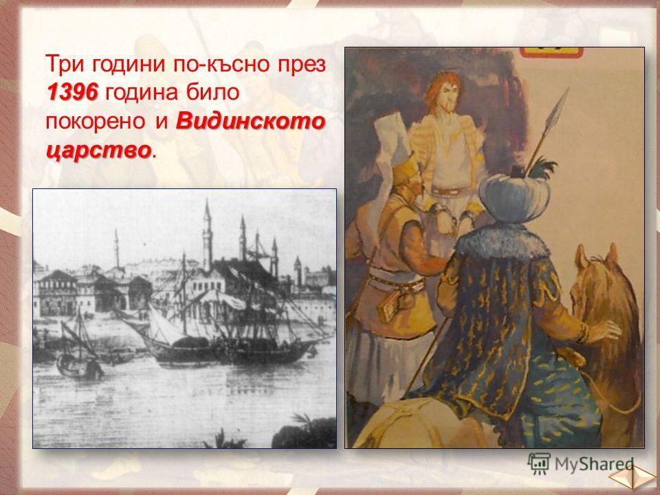 1396 Видинското царство Три години по-късно през 1396 година било покорено и Видинското царство.