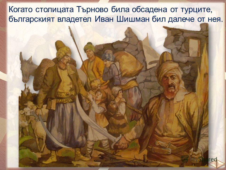 Когато столицата Търново била обсадена от турците, българският владетел Иван Шишман бил далече от нея.
