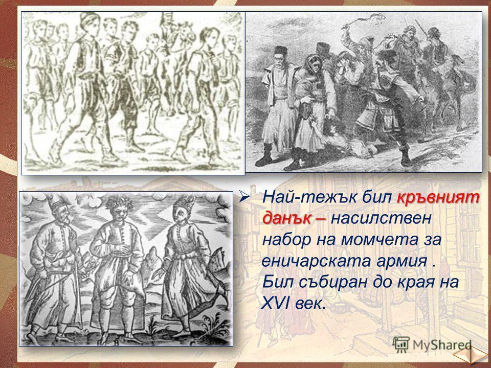 кръвният данък – Най-тежък бил кръвният данък – насилствен набор на момчета за еничарската армия. Бил събиран до края на ХVІ век.