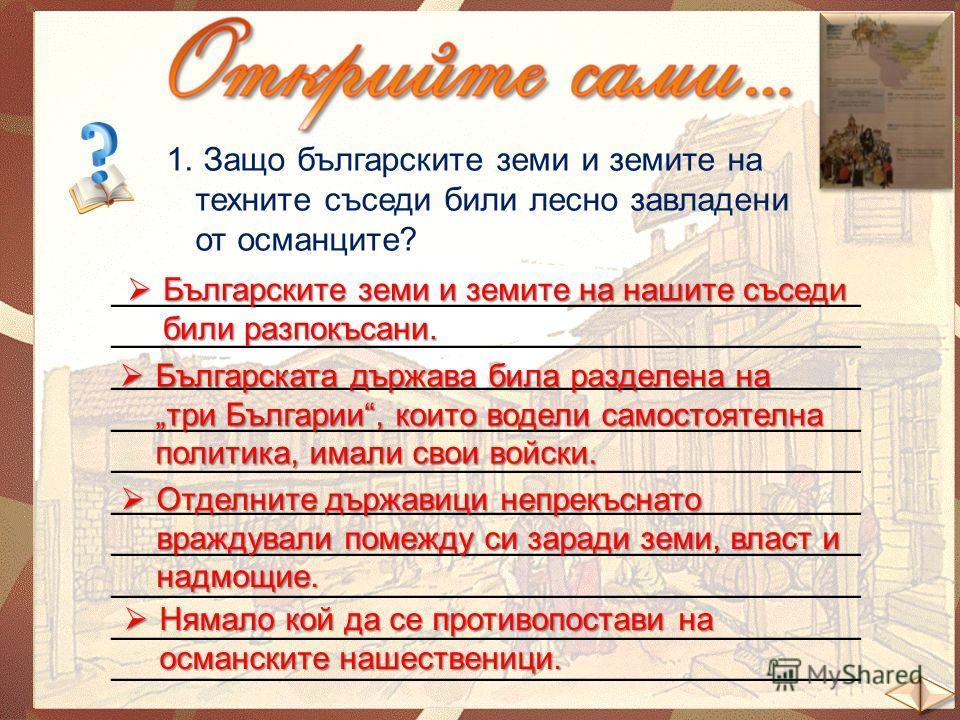 1. Защо българските земи и земите на техните съседи били лесно завладени от османците? _______________________________________ Българските земи и земите на нашите съседи били разпокъсани. Българските земи и земите на нашите съседи били разпокъсани. Б