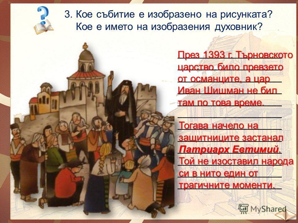3. Кое събитие е изобразено на рисунката? Кое е името на изобразения духовник? _____________________ През 1393 г. Търновското царство било превзето от османците, а цар Иван Шишман не бил там по това време. Тогава начело на защитниците застанал Патриа